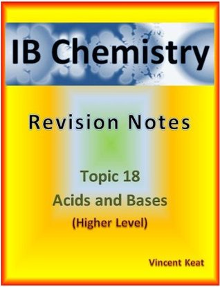 IB Chemistry: 18 Acids and Bases Revision Notes (Higher Level supplement) (IB Chemistry Revision Notes)  by  Vincent Keat