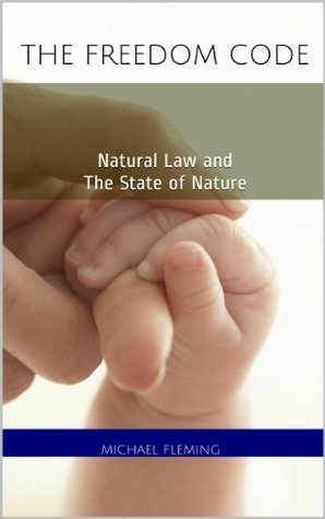 The Freedom Code: Natural Law and The State of Nature  by  Michael Fleming