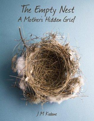 The Empty Nest: A Mothers Hidden Grief  by  J.M. Kadane