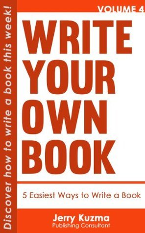 Write Your Own Book: 5 Easiest Ways to Write Your Book [FREE Bonus Audio Inside!]: Discover How to Write Your Book in 7 Days or Less! Jerry Kuzma