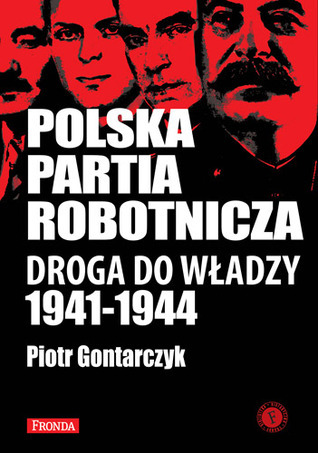 Polska Partia Robotnicza. Droga do władzy 1941 -1944 Piotr Gontarczyk