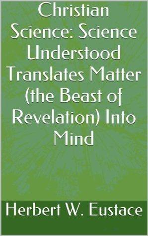 Christian Science: Science Understood Translates Matter (the Beast of Revelation) Into Mind Herbert W. Eustace