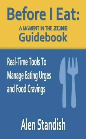 Before I Eat: A Moment In The Zone Guidebook: Real-Time Tools To Manage Eating Urges and Food Cravings  by  Alen Standish