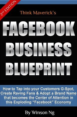 Facebook Business Blueprint: How To Tap into your customers G-spot, Create Raving Fans and Adopt a Brand Name that becomes the center of Attention In this Exploding Facebook Economy  by  Winson Ng