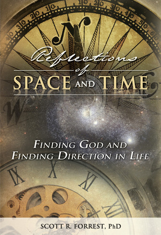 Reflections of Space and Time: Finding God and Finding Direction in Life  by  Scott R. Forrest