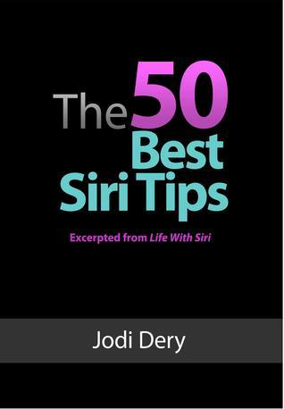 The 50 Best Siri Tips: An Awesome Guide to Getting the Best Results from Siri on the iPhone 4S Jodi Dery