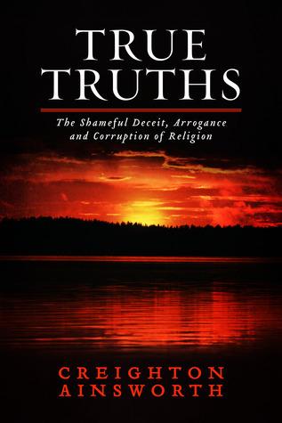 True Truths: The Shameful Deceit, Arrogance and Corruption of Religion  by  Creighton Ainsworth