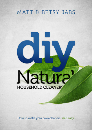 DIY Natural Household Cleaners: How To Make Your Own Cleaners... Naturally Betsy Jabs