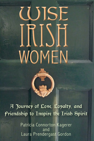 Wise Irish Women: A Journey of Love, Loyalty, and Friendship to Inspire the Irish Spirit Patricia Connorton Kagerer