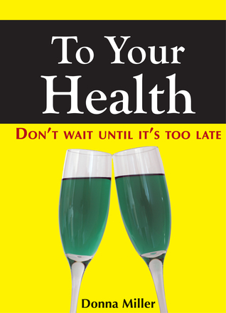 To Your Health: Dont Wait Until Its Too Late  by  Donna Miller