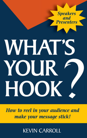 Whats Your Hook?: How To Reel In Your Audience And Make Your Message Stick Kevin Carroll