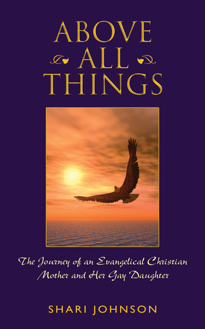 Above All Things: The Journey of an Evangelical Christian Mother and Her Gay Daughter  by  Shari Johnson