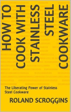 HOW TO COOK WITH STAINLESS STEEL COOKWARE: The Liberating Power of Stainless Steel Cookware  by  Roland Scroggins
