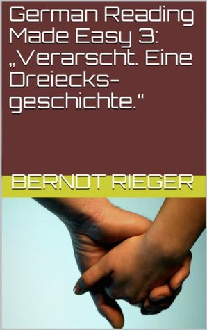 German Reading Made Easy 3: Verarscht. Eine Dreiecksgeschichte. Berndt Rieger