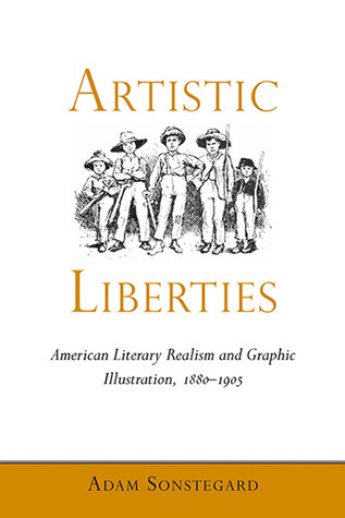 Artistic Liberties: American Literary Realism and Graphic Illustration, 1880-1905 Adam Sonstegard