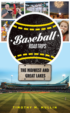 Baseball Road Trips: The Midwest and Great Lakes Timothy M. Mullin