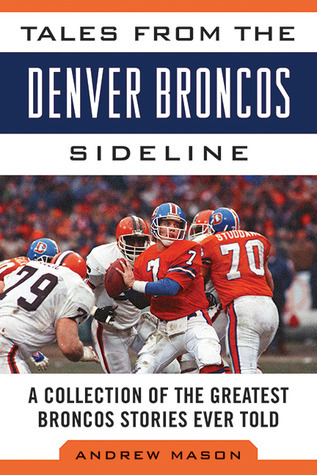 Tales from the Denver Broncos Sideline: A Collection of the Greatest Broncos Stories Ever Told  by  Andrew Mason