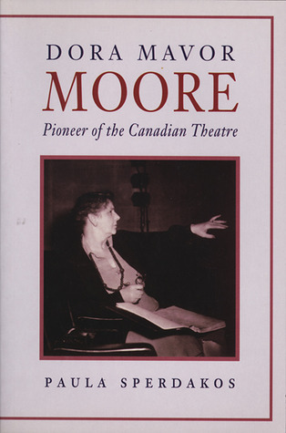 Dora Mavor Moore: Pioneer of the Canadian Theatre  by  Paula Sperdakos