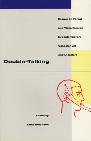 Double-Talking: Essays on Verbal and Visual Ironies in Canadian Contemporary Art and Literature Linda Hutcheon
