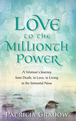 Love to the Millionth Power: A Womans Journey from Death, to Love, to Living in the Immortal Now  by  Patricia Grabow
