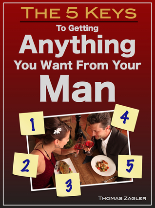 The 5 Keys to Getting Anything You Want From Your Man  by  Thomas Zagler