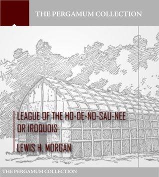 League of the Ho-De-No-Sau-Nee or Iroquois  by  Lewis H. Morgan