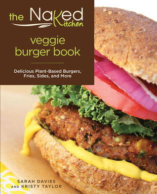 The Naked Kitchen Veggie Burger Book: Delicious Plant-Based Burgers, Fries, Sides, and More  by  Sarah Davies