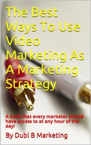 The Best Ways To Use Video Marketing As A Marketing Strategy: A book that every marketer should have access to at any hour of the day!  by  Dubl B. Marketing