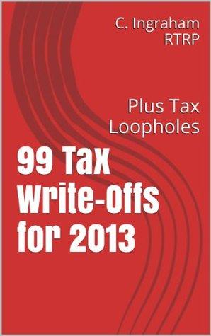 99 Tax Write-Offs for 2013: Plus Tax Loopholes C. Ingraham