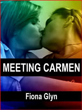 Meeting Carmen: Erotic Tales of Lesbian Lust and Romance Fiona Glyn