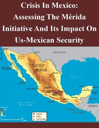 Crisis In Mexico: Assessing The Mérida Initiative And Its Impact On Us-Mexican Security  by  Air Command and Staff College