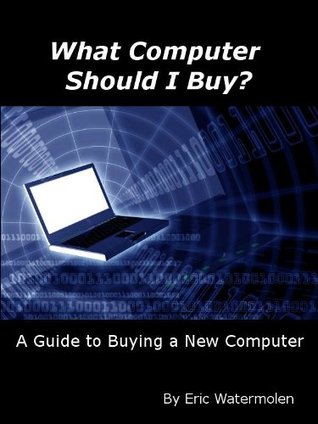 What Computer Should I Buy? A Guide To Buying A New Computer  by  Eric Watermolen