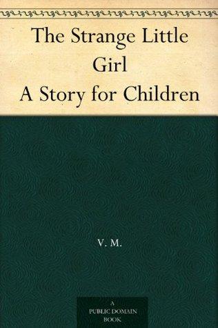 The Strange Little Girl A Story for Children  by  V. M.