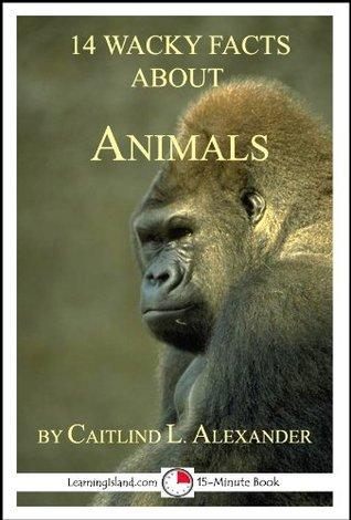 14 Wacky Facts About Animals: A 15-Minute book (15-Minute books) Caitlind L. Alexander
