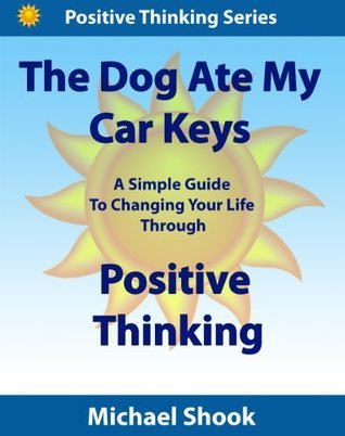 The Dog Ate My Car Keys: A Simple Guide To Changing Your Life Through Positive Thinking (Positive Thinking Series) Michael Shook