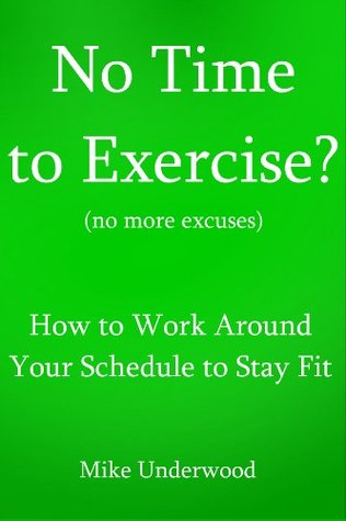 No Time to Exercise? (no more excuses) - How to Work Around Your Schedule to Stay Fit Mike Underwood