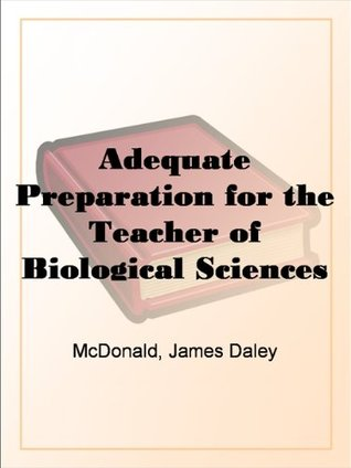 Adequate Preparation for the Teacher of Biological Sciences in Secondary Schools J. Daley McDonald