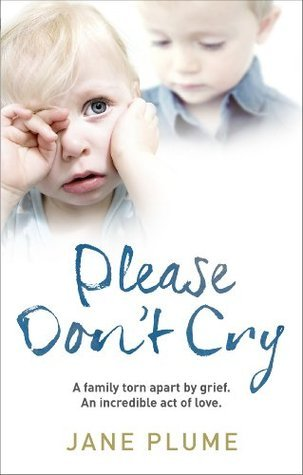 Please Dont Cry: A family torn apart  by  grief. An incredible act of love. by Jane Plume
