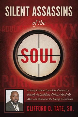 Silent Assassins of the Soul: Finding Freedom from Sexual Impurity through the Lord Jesus Christ, A Guide for Men and Women in the Enemys Crosshairs Clifford D. Tate Sr.