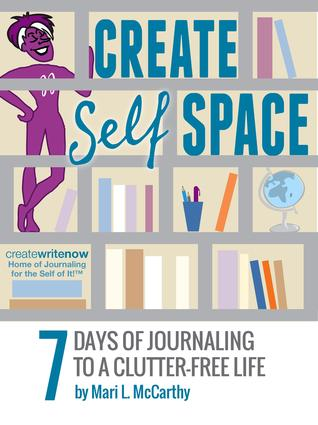 CREATE SELF SPACE: 7 Days of Journaling to a Clutter-free Life Mari L. McCarthy