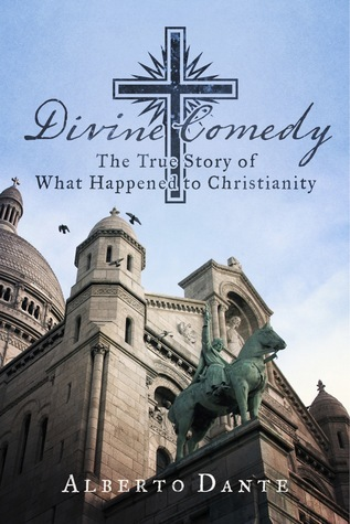 Divine Comedy: The True Story of What Happened to Christianity Alberto Dante