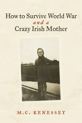 How To Survive World War And A Crazy Irish Mother  by  M.C. Kenessey