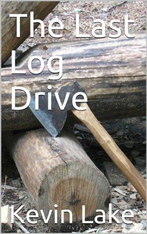 The Last Log Drive Kevin Lake