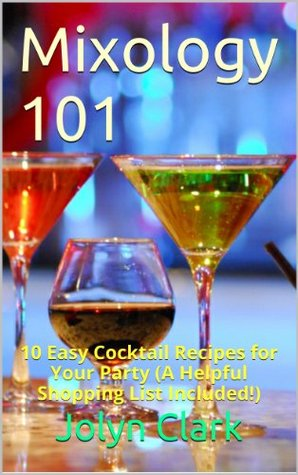 Mixology 101: 10 Easy Cocktail Recipes for Your Party  by  Jolyn Clark