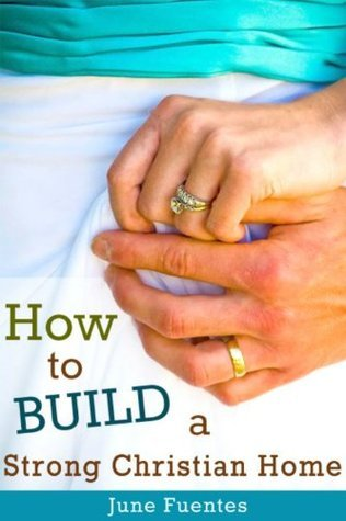 How to Build a Strong Christian Home: One Step At a Time June Fuentes