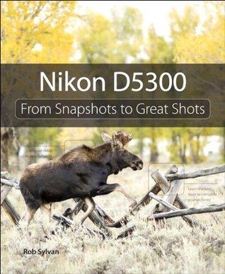 Nikon D5300: From Snapshots to Great Shots  by  Rob Sylvan