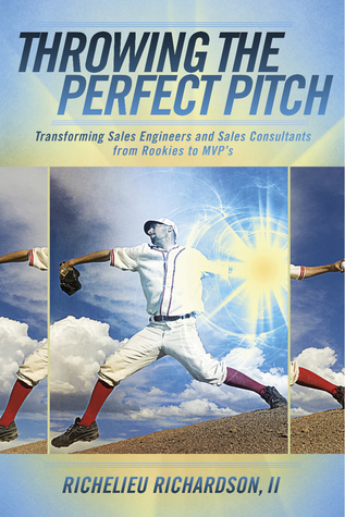 Throwing The Perfect Pitch: Transforming Sales Engineers and Sales Consultants from Rookies to MVPs  by  Richelieu Richardson Ii