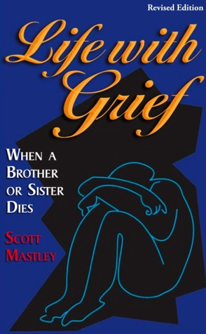 Life With Grief: When a Brother or Sister Dies  by  Scott Mastley