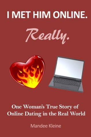 I Met Him Online. Really.: One Girls True Stories of Online Dating in the Real World Mandee Kleine