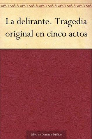 La delirante. Tragedia original en cinco actos  by  María Rosa de Gálvez